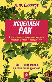 Синяков А.Ф. - Исцеляем рак. Природные средства против опухолей обложка книги