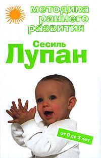 Обложка Методика раннего развития Сесиль Лупан. От 0 до 3 лет Дмитриева В.Г.