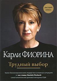 Фиорина К. - Трудный выбор: уроки бескомпромиссного лидерства в сложных ситуациях от экс-главы Hewlett-Packard обложка книги