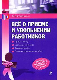 Семенихин В. - Все о приеме и увольнении работников обложка книги