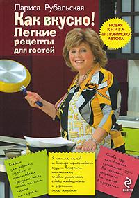 Рубальская Л.А. - Как вкусно!: Легкие рецепты для гостей обложка книги