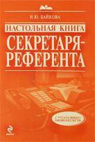 Байкова И.Ю. - Настольная книга секретаря-референта. 3-е изд., перераб. и доп.' обложка книги