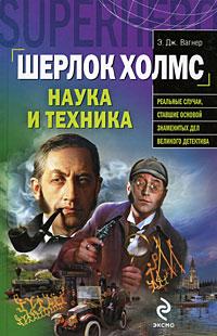 Шерлок Холмс: наука и техника Вагнер Э.Дж.