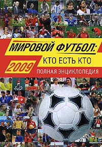 Мировой футбол: кто есть кто: 2009. Полная энциклопедия обложка книги