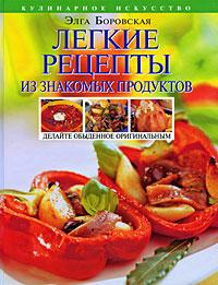 Боровская Э. - Легкие рецепты из знакомых продуктов. Оригинальная кулинария ОТ и ДО обложка книги