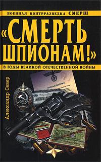 Смерть шпионам! Военная контрразведка СМЕРШ в годы Великой Отечественной войны обложка книги