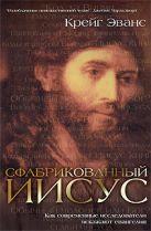 Эванс К. - Сфабрикованный Иисус: Как современные исследователи искажают евангелия' обложка книги