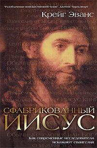 Эванс К. - Сфабрикованный Иисус: Как современные исследователи искажают евангелия обложка книги