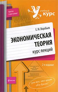 Воробьев Е.М. - Экономическая теория: курс лекций. 2-е изд., перераб. и доп. обложка книги