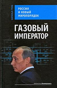 Газовый император. Россия и новый миропорядок Гриб Н.