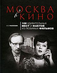 Рассохин О.О. - Москва в кино: 100 удивительных мест и фактов из любимых фильмов обложка книги