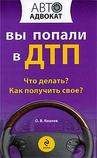 Козлов О. - Вы попали в ДТП: что делать? как получить свое? обложка книги