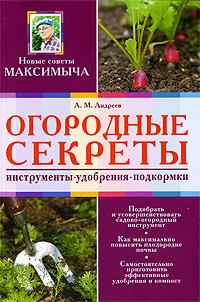 Огородные секреты: инструмент, удобрения, подкормки Андреев А.М.