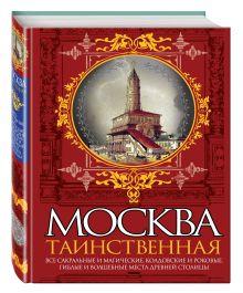 Сергиевская И.Г. - Москва таинственная. Все сакральные и магические, колдовские и роковые, гиблые и волшебные места древней столицы обложка книги
