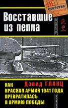 Гланц Д. - Восставшие из пепла. Как Красная Армия 1941 года превратилась в Армию Победы' обложка книги