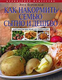 Боровская Э. - Как накормить семью сытно и дешево: антикризисная кулинария обложка книги