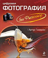 Газаров А.Ю. - Цифровая фотография без Photoshop обложка книги