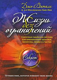Витале Дж., Хью Лин И. - Жизнь без ограничений: секретная гавайская система приобретения здоровья, богатства, любви и счастья обложка книги