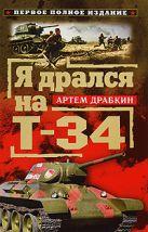 Драбкин А. - Я дрался на Т-34. Первое полное издание' обложка книги