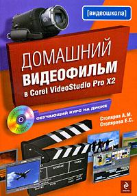 Столяров А.М., Столярова Е.С. - Домашний видеофильм в Corel VideoStudio Pro X2. (+CD) обложка книги