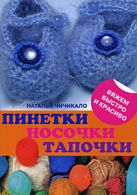 Чичикало Н.В. - Пинетки, носочки, тапочки: 16 очаровательных моделей, связанных крючком и спицами' обложка книги