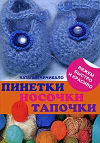 Чичикало Н.В. - Пинетки, носочки, тапочки: 16 очаровательных моделей, связанных крючком и спицами обложка книги