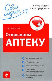 Открываем аптеку: с чего начать и как преуспеть Пашутин С.Б.