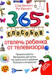 365 способов отвлечь ребенка от телевизора Беннетт С., Беннетт Р.