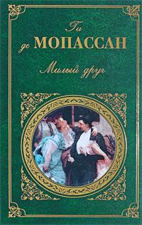 Мопассан Г. де - Милый друг: роман, новеллы обложка книги