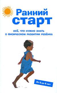 Ранний старт: Все, что нужно знать о физическом развитии ребенка. От 0 до 6 лет