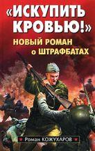 Кожухаров Р.Р. - Искупить кровью! Новый роман о штрафбатах' обложка книги