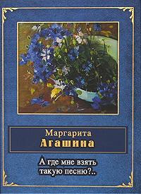 Агашина М.К. - А где мне взять такую песню?.. обложка книги