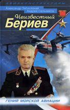 Заблотский А., Сальников А. - Неизвестный Бериев. Гений морской авиации' обложка книги