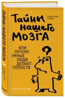Амодт С., Вонг С. - Тайны нашего мозга, или Почему умные люди делают глупости обложка книги
