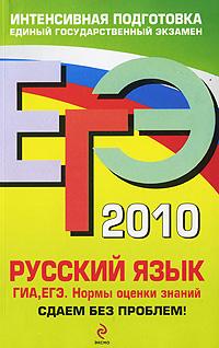ЕГЭ - 2010. Русский язык. ГИА. ЕГЭ: нормы оценки знаний: сдаем без проблем! обложка книги