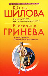 Шилова Ю., Гринева Е. - Заложница страха, или История моего одиночества; Это мой мужчина, или мечта сильной женщины: рассказ и повесть обложка книги