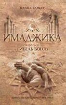 Баркер К. - Имаджика. Кн. 2. Гибель богов' обложка книги