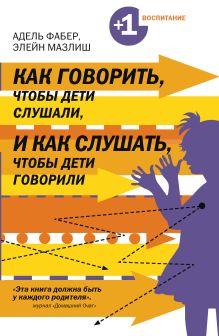 Фабер А., Мазлиш Э. - Как говорить, чтобы дети слушали, и как слушать, чтобы дети говорили обложка книги