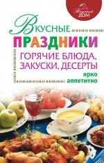- Вкусные праздники: горячие блюда, закуски, десерты обложка книги