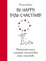 Шихан М. - Be Happy! Будь счастлив!: маленькая книга, которая поможет вам жить счастливо обложка книги