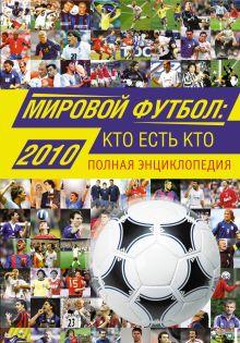 Мировой футбол: кто есть кто: 2010: полная энциклопедия обложка книги