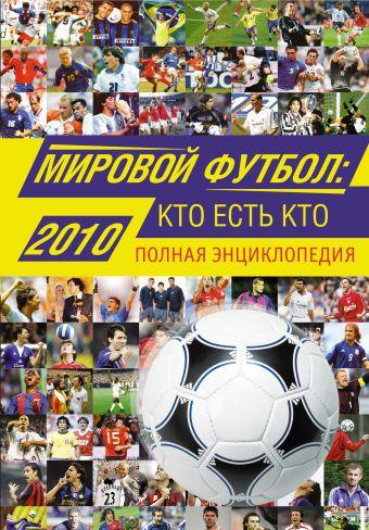 Мировой футбол: кто есть кто: 2010: полная энциклопедия Савин А.В.