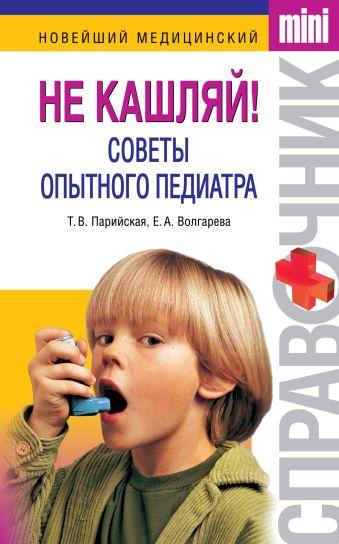 Не кашляй! Советы опытного педиатра Парийская Т.В., Волгарева Е.А.