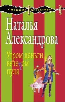 Александрова Н.Н. - Утром деньги, вечером пуля: роман обложка книги