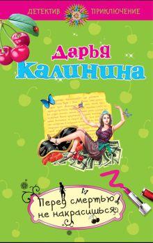 Калинина Д.А. - Перед смертью не накрасишься: роман обложка книги