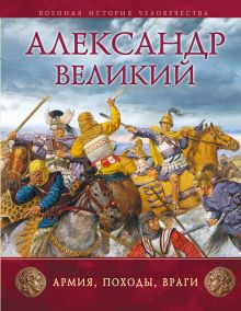 Александр Великий: Армия, походы, враги