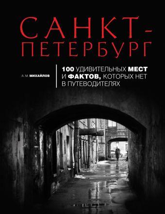 Санкт-Петербург: 100 удивительных мест и фактов, которых нет в путеводителях Михайлов А.М.