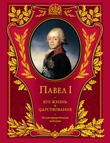 Шильдер Н.К. - Павел I. Его жизнь и царствование: иллюстрированная история обложка книги