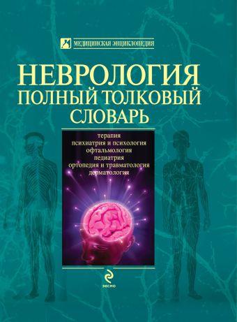Неврология. Полный толковый словарь Никифоров А.С.