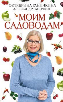 Ганичкина О.А., Ганичкин А.В. - Моим садоводам. 7-е изд., доп. и перераб. обложка книги